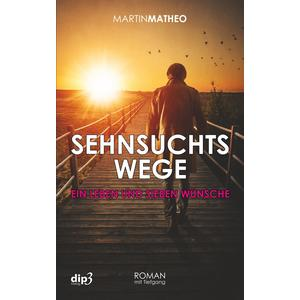 Sehnsuchtswege - Ein Leben und sieben Wünsche (Martin Matheo)