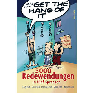 Get the Hang of it. 3000 Redewendungen in fünf Sprachen