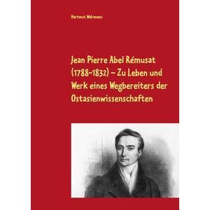 Jean Pierre Abel Rémusat (1788-1832) Zu Leben und Werk eines Wegbereiters der Ostasienwissenschaften