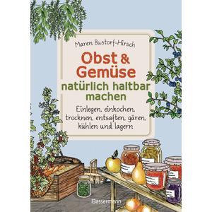 Obst & Gemüse haltbar machen - Einlegen, Einkochen, Trocknen, Entsaften, Milchsäuregärung, Kühlen, Lagern - Vorräte zur Selbstversorgung einfach selbst anlegen