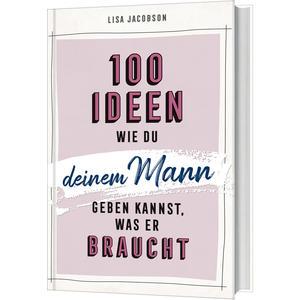 100 Ideen, wie du deinem Mann geben kannst, was er braucht