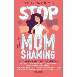 Stop MomShaming. Miteinander statt gegeneinander. Wie Mütter sich gegen Besserwisserei, ungebetene Ratschläge und ungerechtfertigte Kritik zur Wehr setzen – für mehr Gelassenheit und Selbstbewusstsein.