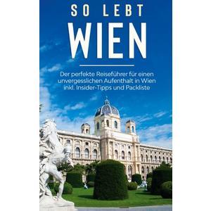 So lebt Wien: Der perfekte Reiseführer für einen unvergesslichen Aufenthalt in Wien inkl. Insider-Tipps und Packliste